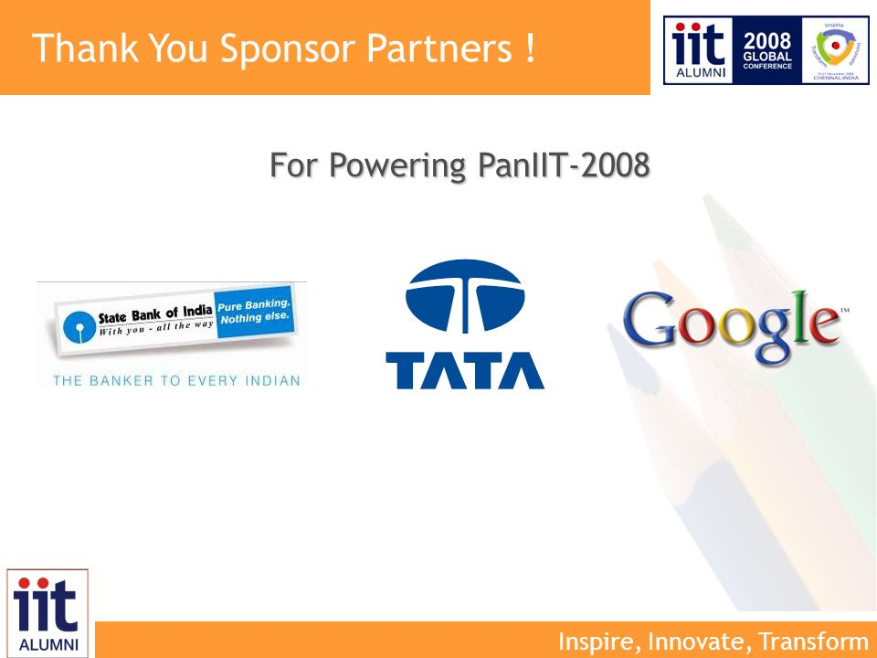 Inspire, Innovate, Transform Thank You Sponsor Partners ! For Powering PanIIT-2008
