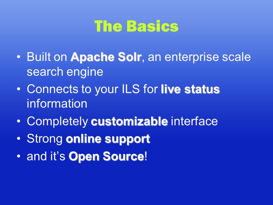 The Basics Apache SolrBuilt on Apache Solr, an enterprise scale search engine live statusConnects to your ILS for live status information customizableCompletely customizable interface online supportStrong online support Open Sourceand its Open Source!