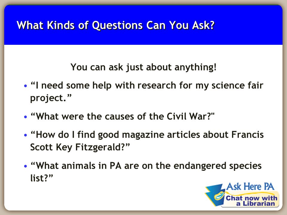 7 What Kinds of Questions Can You Ask. You can ask just about anything.