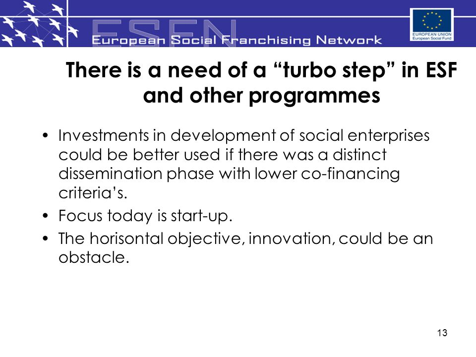 13 There is a need of a turbo step in ESF and other programmes Investments in development of social enterprises could be better used if there was a distinct dissemination phase with lower co-financing criterias.