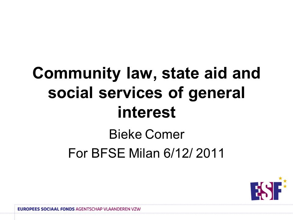 Community law, state aid and social services of general interest Bieke Comer For BFSE Milan 6/12/ 2011