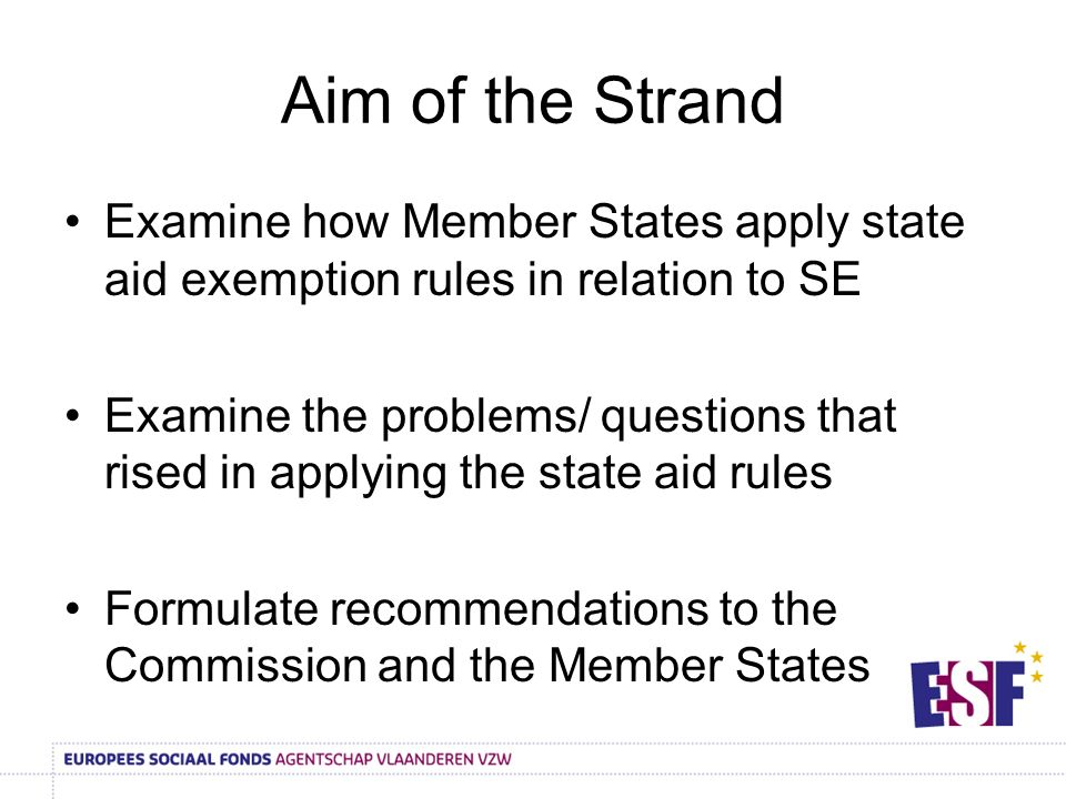 Aim of the Strand Examine how Member States apply state aid exemption rules in relation to SE Examine the problems/ questions that rised in applying the state aid rules Formulate recommendations to the Commission and the Member States