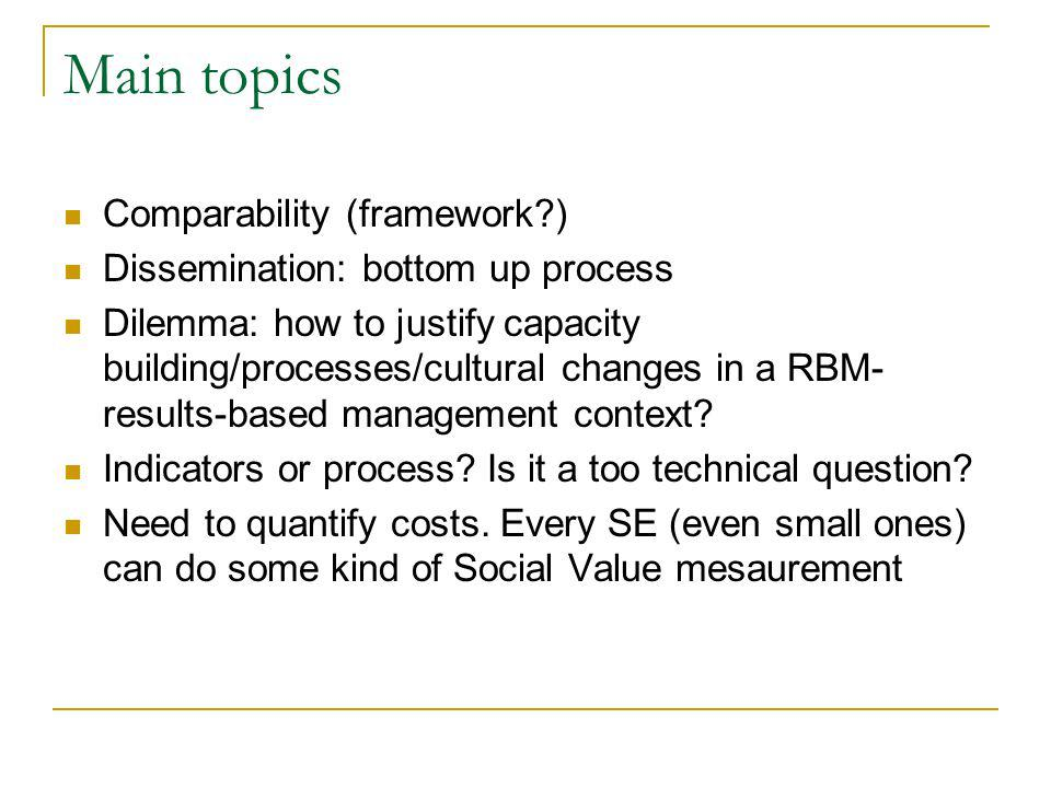 Main topics Comparability (framework ) Dissemination: bottom up process Dilemma: how to justify capacity building/processes/cultural changes in a RBM- results-based management context.