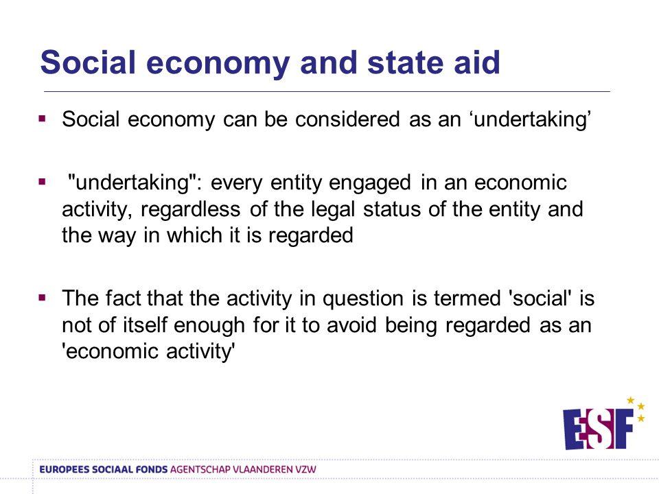 Social economy can be considered as an undertaking undertaking : every entity engaged in an economic activity, regardless of the legal status of the entity and the way in which it is regarded The fact that the activity in question is termed social is not of itself enough for it to avoid being regarded as an economic activity Social economy and state aid