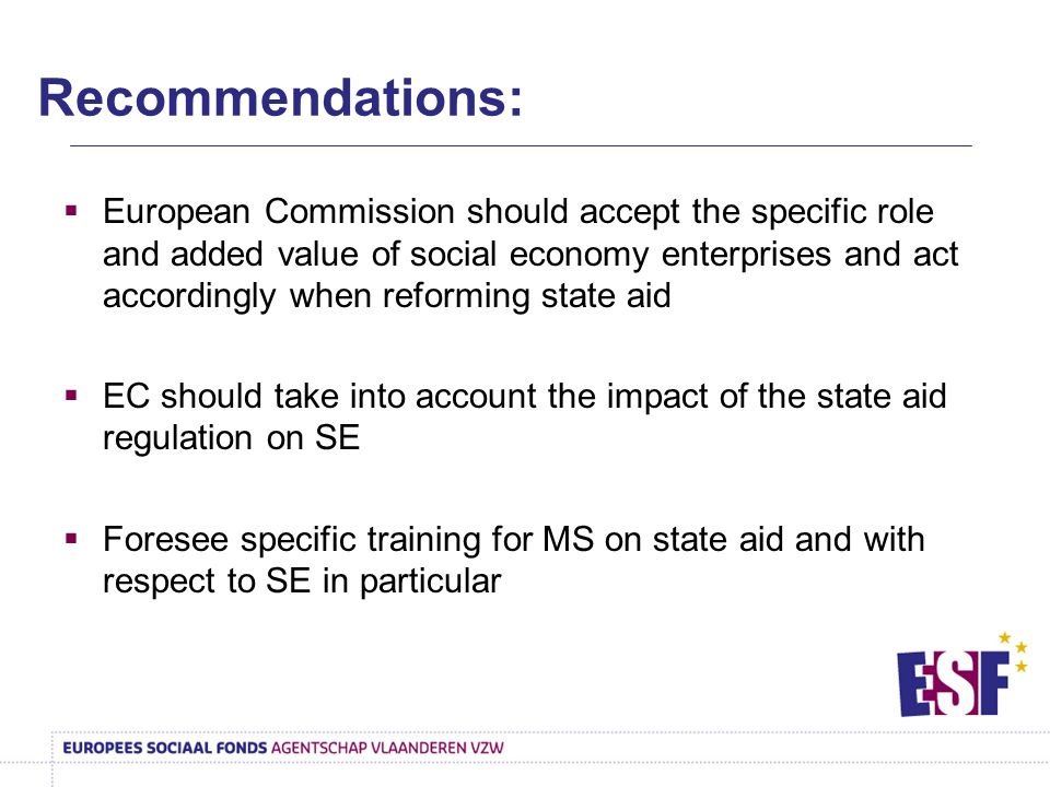 European Commission should accept the specific role and added value of social economy enterprises and act accordingly when reforming state aid EC should take into account the impact of the state aid regulation on SE Foresee specific training for MS on state aid and with respect to SE in particular Recommendations: