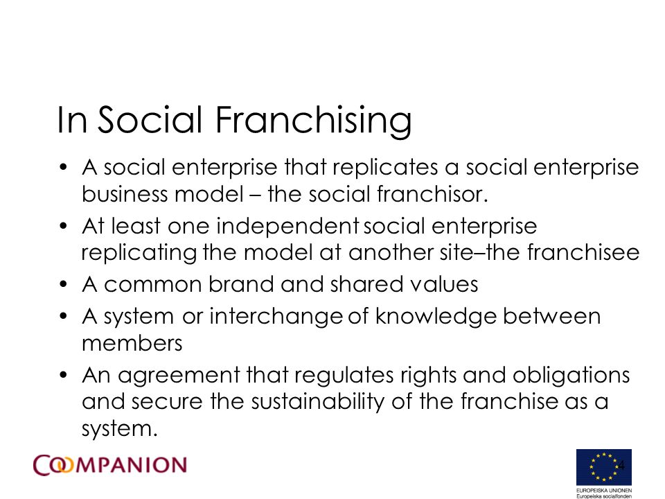 4 In Social Franchising A social enterprise that replicates a social enterprise business model – the social franchisor.