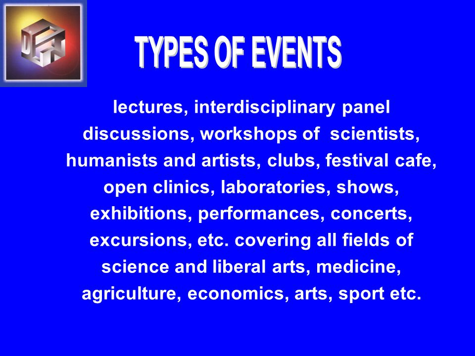 lectures, interdisciplinary panel discussions, workshops of scientists, humanists and artists, clubs, festival cafe, open clinics, laboratories, shows, exhibitions, performances, concerts, excursions, etc.