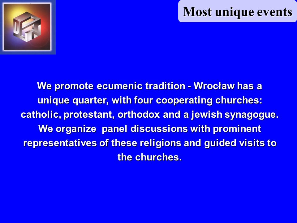 Most unique events We promote ecumenic tradition - Wrocław has a unique quarter, with four cooperating churches: catholic, protestant, orthodox and a jewish synagogue.