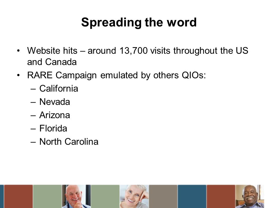 Website hits – around 13,700 visits throughout the US and Canada RARE Campaign emulated by others QIOs: –California –Nevada –Arizona –Florida –North Carolina