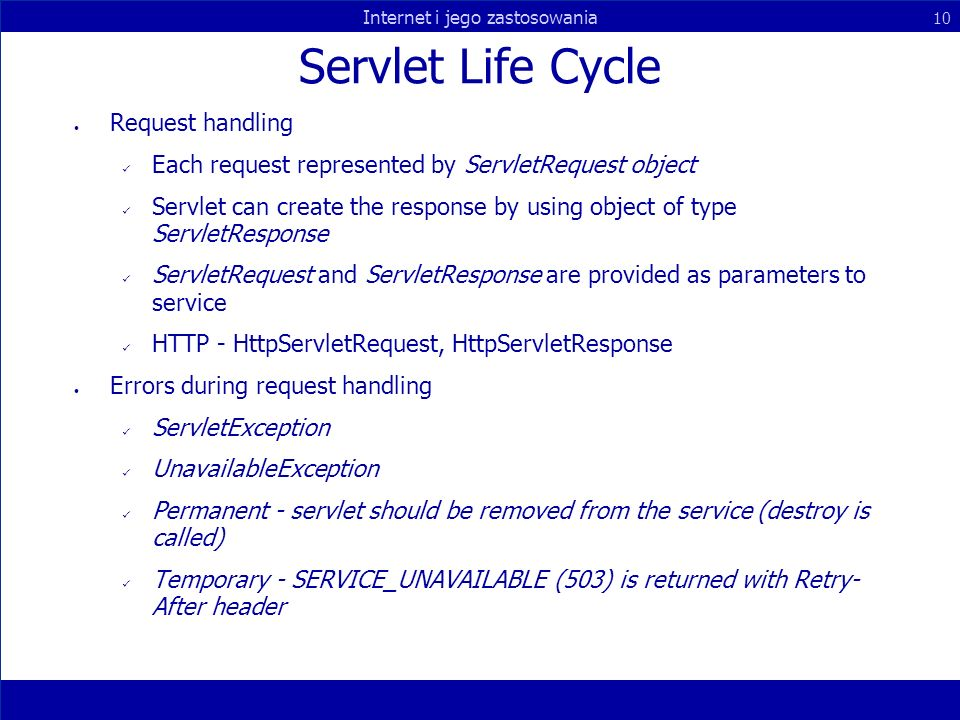 Internet i jego zastosowania 10 Servlet Life Cycle Request handling Each request represented by ServletRequest object Servlet can create the response by using object of type ServletResponse ServletRequest and ServletResponse are provided as parameters to service HTTP - HttpServletRequest, HttpServletResponse Errors during request handling ServletException UnavailableException Permanent - servlet should be removed from the service (destroy is called) Temporary - SERVICE_UNAVAILABLE (503) is returned with Retry- After header
