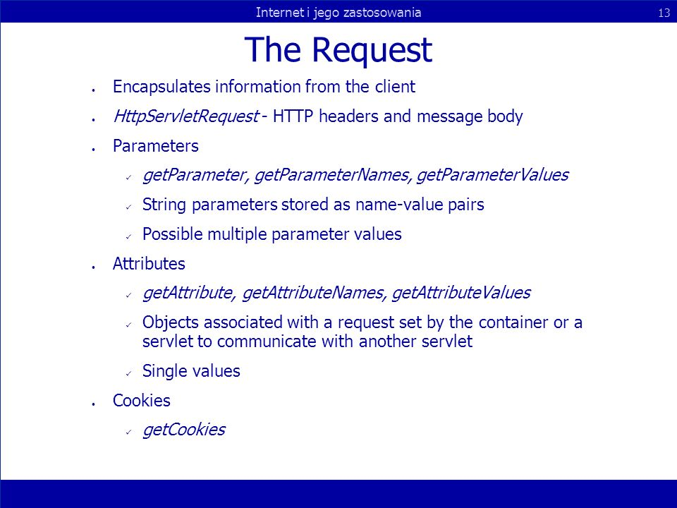 Internet i jego zastosowania 13 The Request Encapsulates information from the client HttpServletRequest - HTTP headers and message body Parameters getParameter, getParameterNames, getParameterValues String parameters stored as name-value pairs Possible multiple parameter values Attributes getAttribute, getAttributeNames, getAttributeValues Objects associated with a request set by the container or a servlet to communicate with another servlet Single values Cookies getCookies