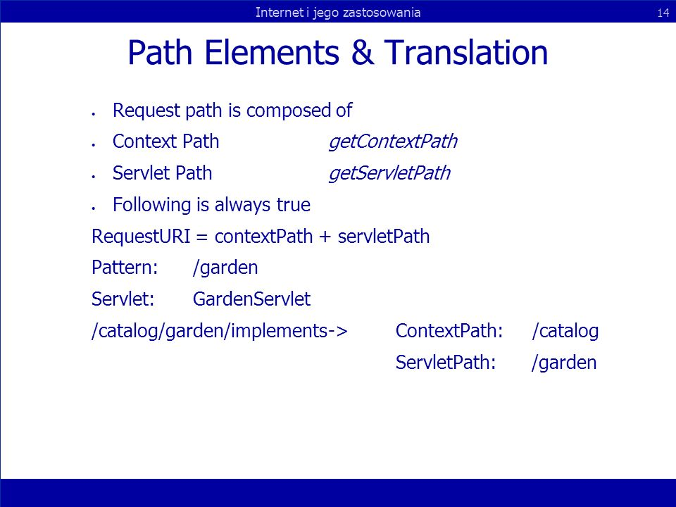 Internet i jego zastosowania 14 Path Elements & Translation Request path is composed of Context PathgetContextPath Servlet PathgetServletPath Following is always true RequestURI = contextPath + servletPath Pattern:/garden Servlet:GardenServlet /catalog/garden/implements->ContextPath: /catalog ServletPath: /garden