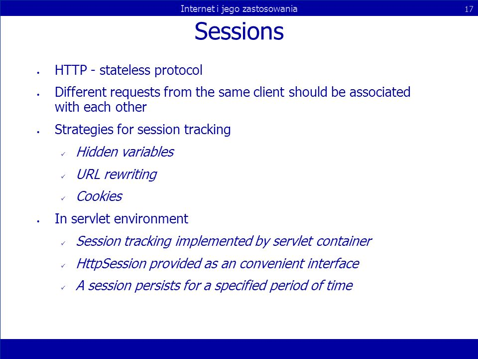 Internet i jego zastosowania 17 Sessions HTTP - stateless protocol Different requests from the same client should be associated with each other Strategies for session tracking Hidden variables URL rewriting Cookies In servlet environment Session tracking implemented by servlet container HttpSession provided as an convenient interface A session persists for a specified period of time
