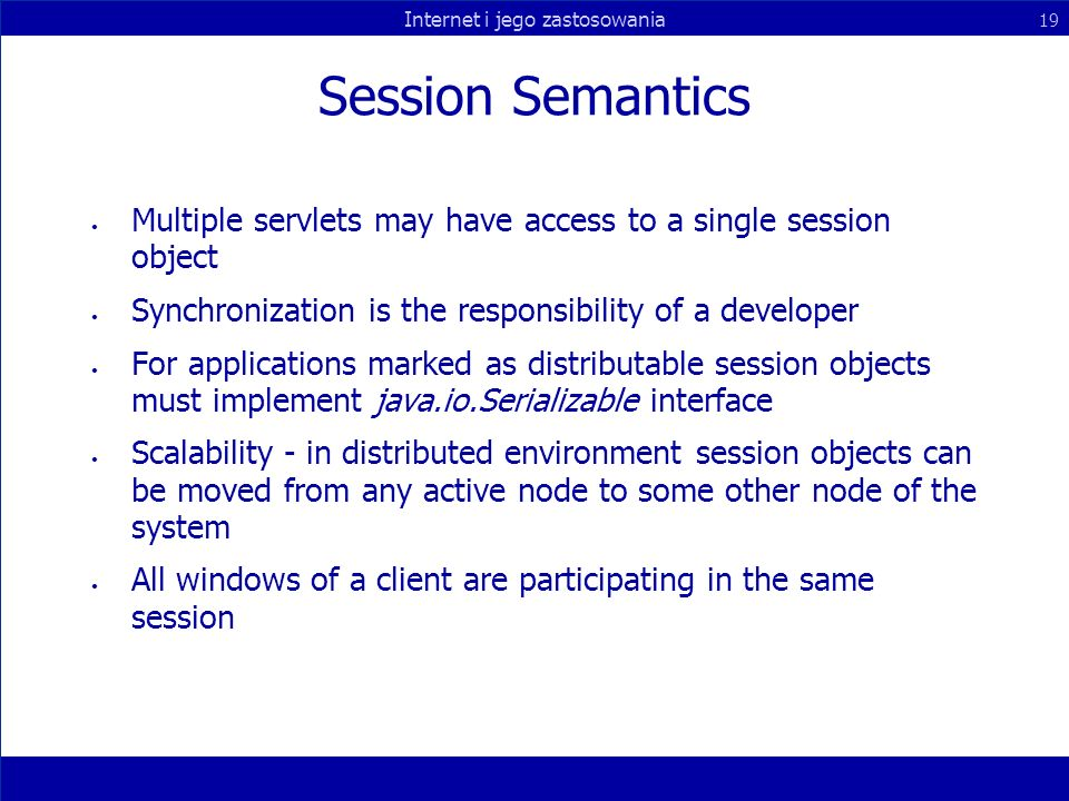 Internet i jego zastosowania 19 Session Semantics Multiple servlets may have access to a single session object Synchronization is the responsibility of a developer For applications marked as distributable session objects must implement java.io.Serializable interface Scalability - in distributed environment session objects can be moved from any active node to some other node of the system All windows of a client are participating in the same session
