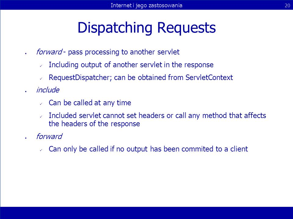 Internet i jego zastosowania 20 Dispatching Requests forward - pass processing to another servlet Including output of another servlet in the response RequestDispatcher; can be obtained from ServletContext include Can be called at any time Included servlet cannot set headers or call any method that affects the headers of the response forward Can only be called if no output has been commited to a client
