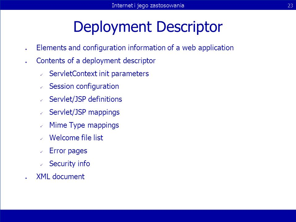 Internet i jego zastosowania 23 Deployment Descriptor Elements and configuration information of a web application Contents of a deployment descriptor ServletContext init parameters Session configuration Servlet/JSP definitions Servlet/JSP mappings Mime Type mappings Welcome file list Error pages Security info XML document