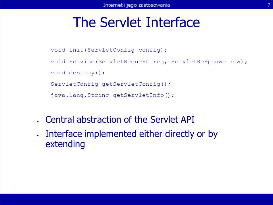Internet i jego zastosowania 7 The Servlet Interface void init(ServletConfig config); void service(ServletRequest req, ServletResponse res); void destroy(); ServletConfig getServletConfig(); java.lang.String getServletInfo(); Central abstraction of the Servlet API Interface implemented either directly or by extending