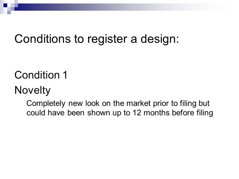 Conditions to register a design: Condition 1 Novelty Completely new look on the market prior to filing but could have been shown up to 12 months before filing