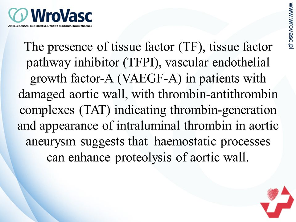 The presence of tissue factor (TF), tissue factor pathway inhibitor (TFPI), vascular endothelial growth factor-A (VAEGF-A) in patients with damaged aortic wall, with thrombin-antithrombin complexes (TAT) indicating thrombin-generation and appearance of intraluminal thrombin in aortic aneurysm suggests that haemostatic processes can enhance proteolysis of aortic wall.