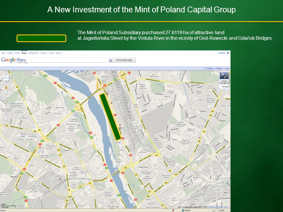 A New Investment of the Mint of Poland Capital Group The Mint of Poland Subsidiary purchased 27.6119 ha of attractive land at Jagiellońska Street by the Vistula River in the vicinity of Grot-Rowecki and Gdańsk Bridges
