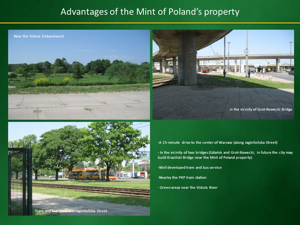 Advantages of the Mint of Polands property -A 15-minute drive to the center of Warsaw (along Jagiellońska Street) - In the vicinity of two bridges (Gdańsk and Grot-Rowecki; in future the city may build Krasiński Bridge near the Mint of Poland property) -Well developed tram and bus service -Nearby the PKP train station - Green areas near the Vistula River Near the Vistula Embankment in the vicinity of Grot-Rowecki Bridge Tram and bus service in Jagiellońska Street