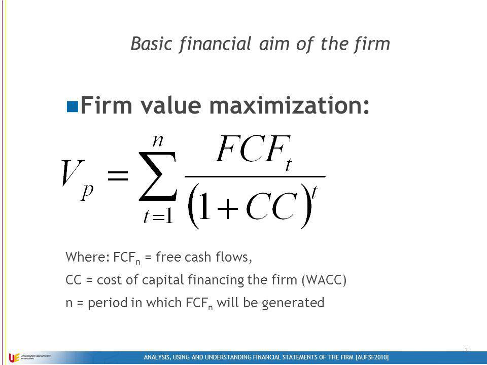 ANALYSIS, USING AND UNDERSTANDING FINANCIAL STATEMENTS OF THE FIRM [AUFSF2010] 3 Basic financial aim of the firm Firm value maximization: Where: FCF n = free cash flows, CC = cost of capital financing the firm (WACC) n = period in which FCF n will be generated