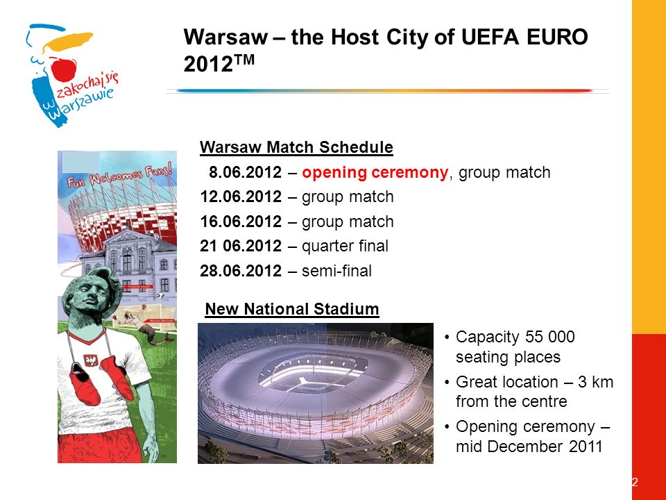 12 Warsaw Match Schedule – opening ceremony, group match – group match – group match – quarter final – semi-final Warsaw – the Host City of UEFA EURO 2012 TM New National Stadium Capacity seating places Great location – 3 km from the centre Opening ceremony – mid December 2011