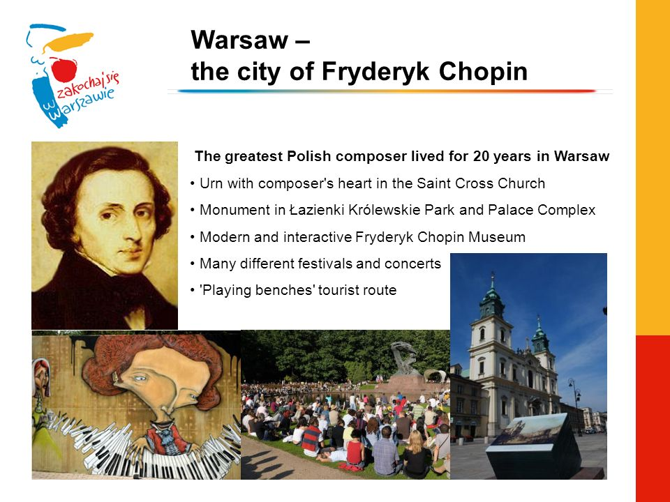 The greatest Polish composer lived for 20 years in Warsaw Urn with composer s heart in the Saint Cross Church Monument in Łazienki Królewskie Park and Palace Complex Modern and interactive Fryderyk Chopin Museum Many different festivals and concerts Playing benches tourist route Warsaw – the city of Fryderyk Chopin