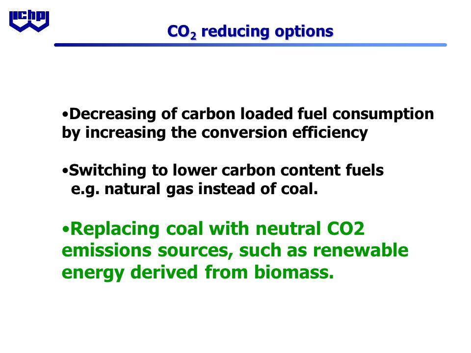 CO 2 reducing options Decreasing of carbon loaded fuel consumption by increasing the conversion efficiency Switching to lower carbon content fuels e.g.