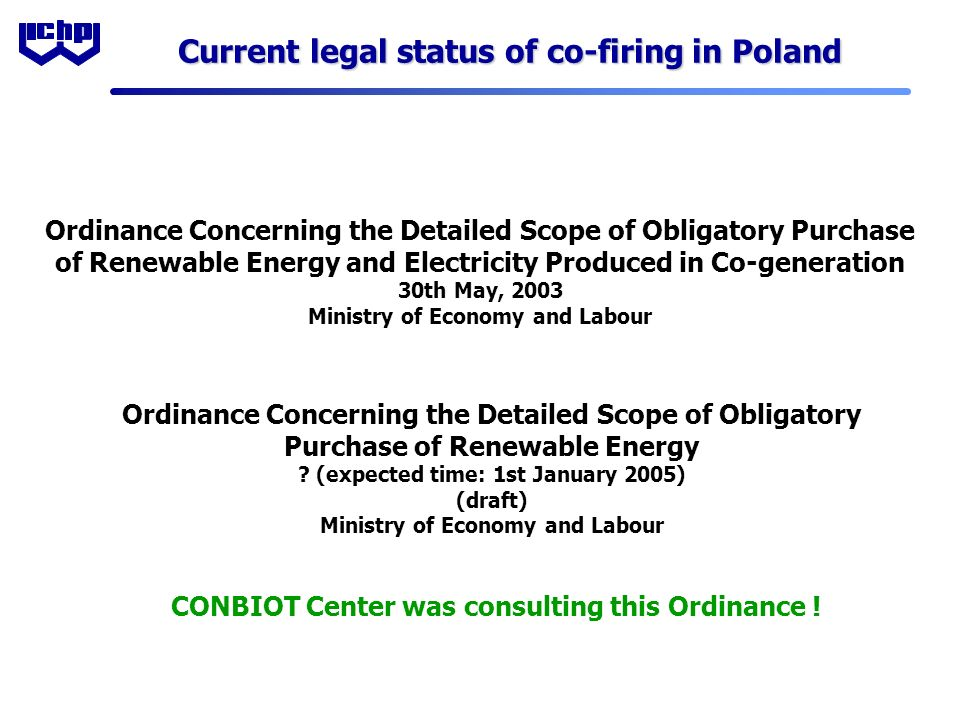 Current legal status of co-firing in Poland Ordinance Concerning the Detailed Scope of Obligatory Purchase of Renewable Energy and Electricity Produced in Co-generation 30th May, 2003 Ministry of Economy and Labour Ordinance Concerning the Detailed Scope of Obligatory Purchase of Renewable Energy .