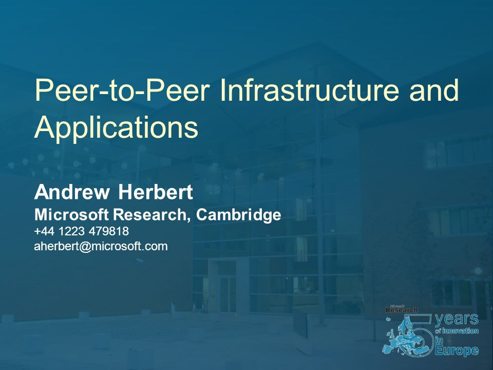 Peer-to-Peer Infrastructure and Applications Andrew Herbert Microsoft Research, Cambridge