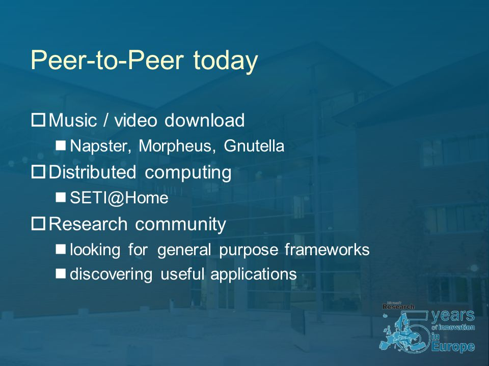 Peer-to-Peer today Music / video download Napster, Morpheus, Gnutella Distributed computing Research community looking for general purpose frameworks discovering useful applications
