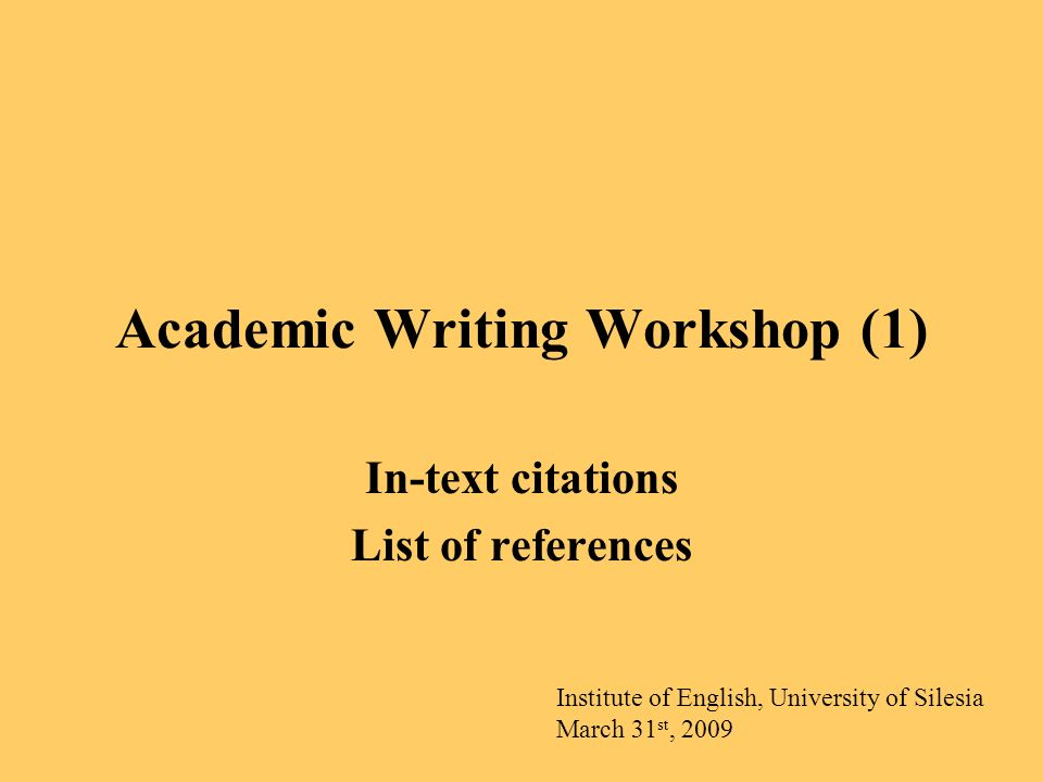Academic Writing Workshop (1) In-text citations List of references Institute of English, University of Silesia March 31 st, 2009