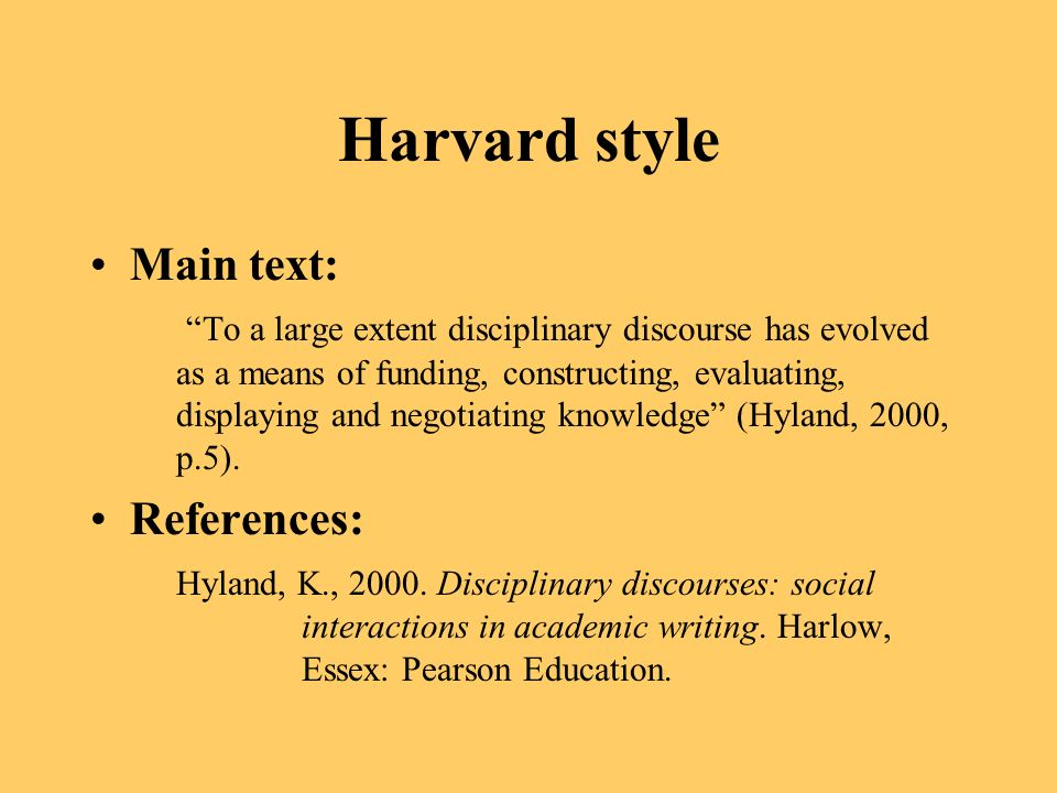 Harvard style Main text: To a large extent disciplinary discourse has evolved as a means of funding, constructing, evaluating, displaying and negotiating knowledge (Hyland, 2000, p.5).