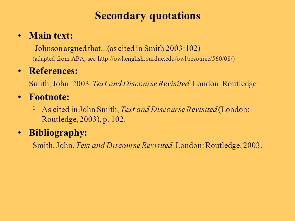 Secondary quotations Main text: Johnson argued that...(as cited in Smith 2003:102) (adapted from APA, see   References: Smith, John.