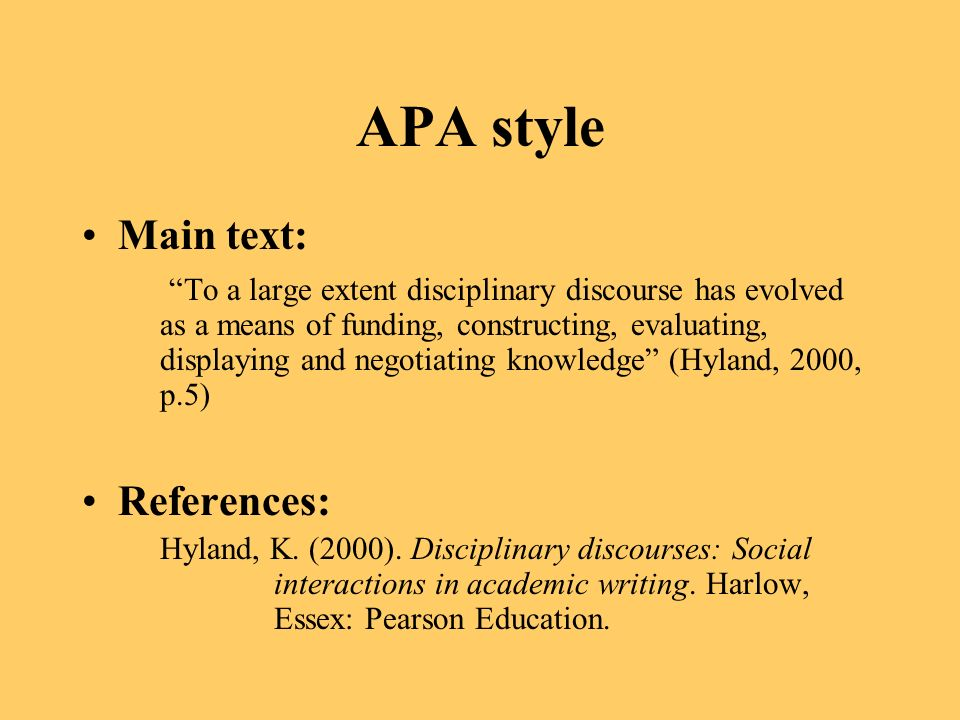 APA style Main text: To a large extent disciplinary discourse has evolved as a means of funding, constructing, evaluating, displaying and negotiating knowledge (Hyland, 2000, p.5) References: Hyland, K.