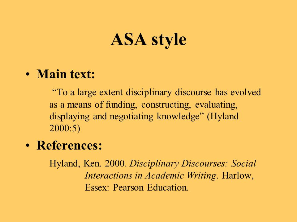 ASA style Main text: To a large extent disciplinary discourse has evolved as a means of funding, constructing, evaluating, displaying and negotiating knowledge (Hyland 2000:5) References: Hyland, Ken.