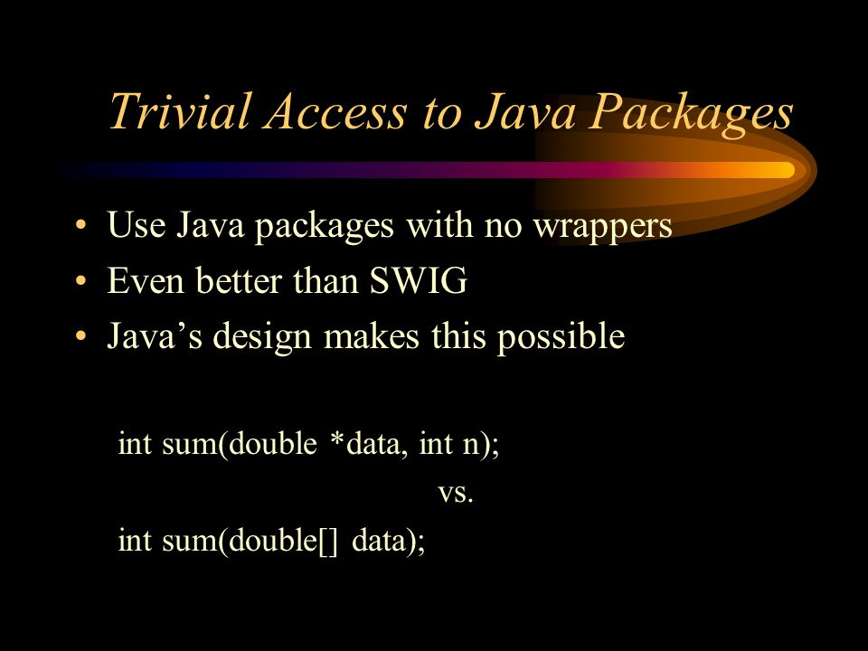 Trivial Access to Java Packages Use Java packages with no wrappers Even better than SWIG Javas design makes this possible int sum(double *data, int n); vs.