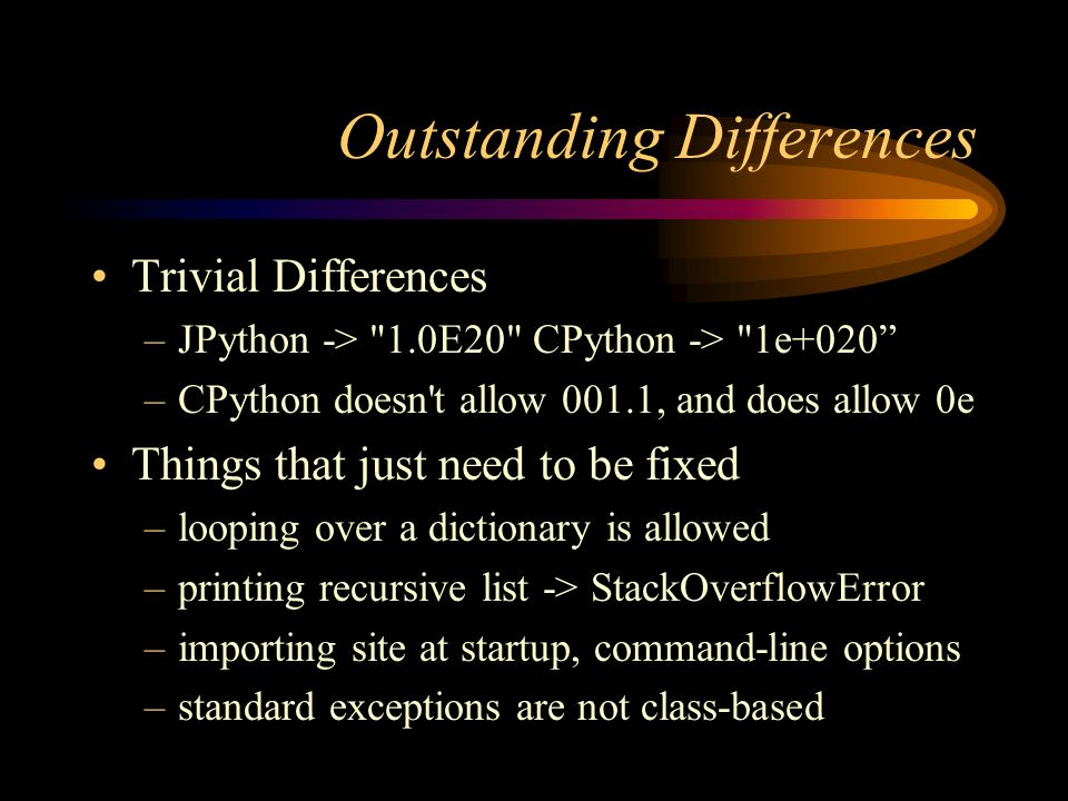Outstanding Differences Trivial Differences –JPython -> 1.0E20 CPython -> 1e+020 –CPython doesn t allow 001.1, and does allow 0e Things that just need to be fixed –looping over a dictionary is allowed –printing recursive list -> StackOverflowError –importing site at startup, command-line options –standard exceptions are not class-based