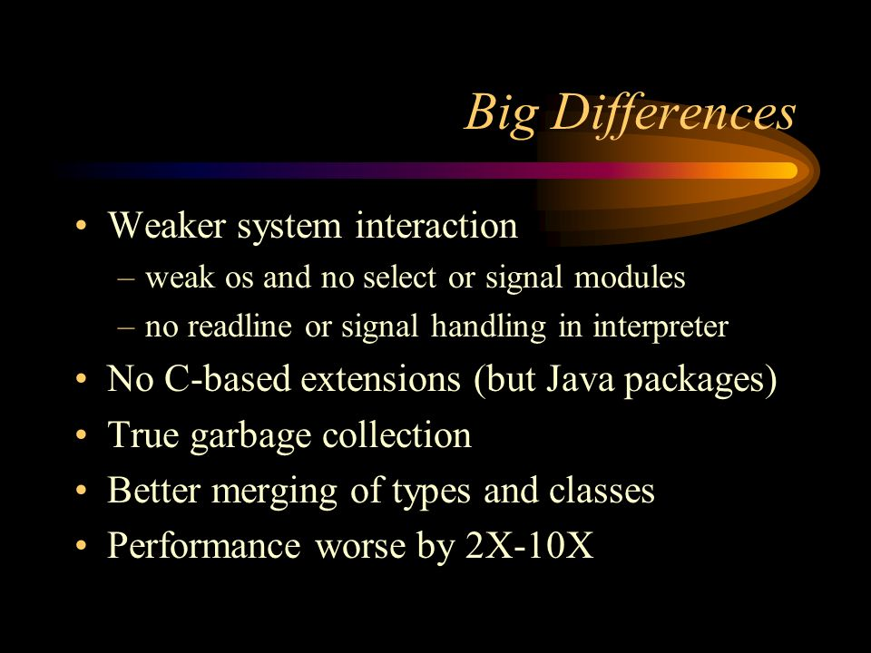 Big Differences Weaker system interaction –weak os and no select or signal modules –no readline or signal handling in interpreter No C-based extensions (but Java packages) True garbage collection Better merging of types and classes Performance worse by 2X-10X
