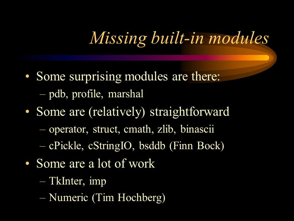 Missing built-in modules Some surprising modules are there: –pdb, profile, marshal Some are (relatively) straightforward –operator, struct, cmath, zlib, binascii –cPickle, cStringIO, bsddb (Finn Bock) Some are a lot of work –TkInter, imp –Numeric (Tim Hochberg)