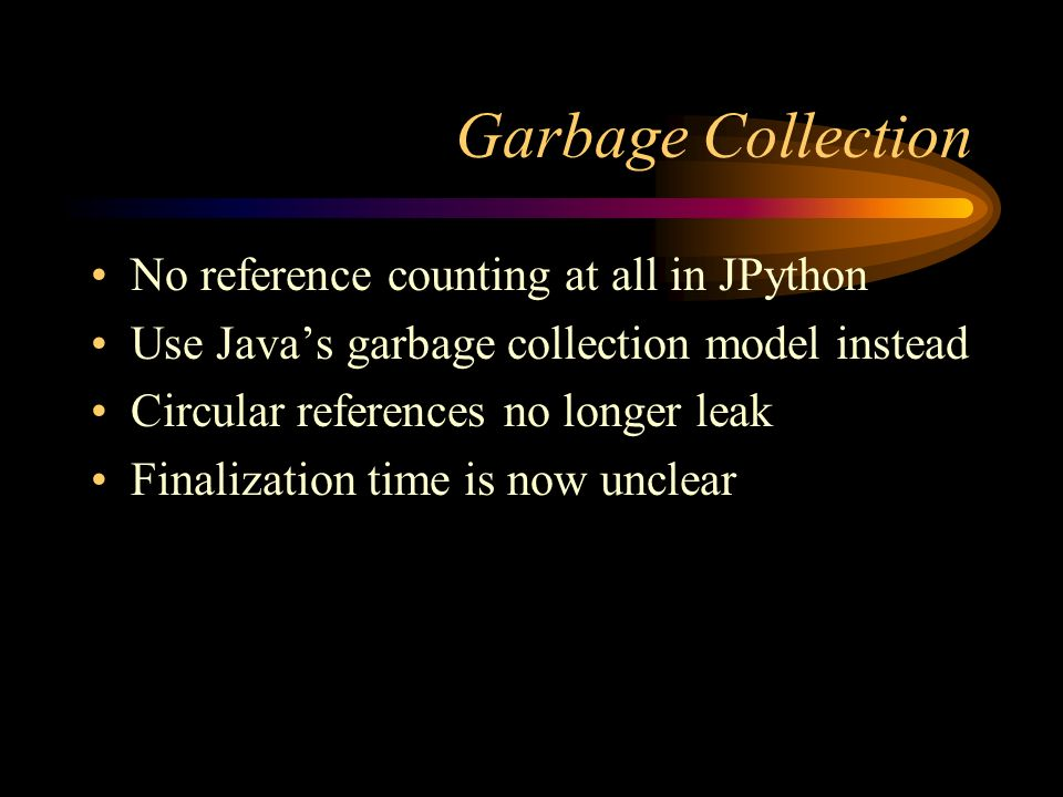 Garbage Collection No reference counting at all in JPython Use Javas garbage collection model instead Circular references no longer leak Finalization time is now unclear