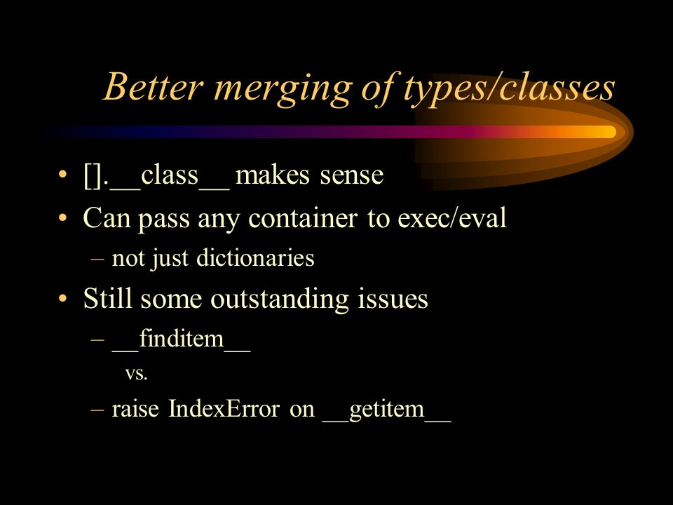 Better merging of types/classes [].__class__ makes sense Can pass any container to exec/eval –not just dictionaries Still some outstanding issues –__finditem__ vs.