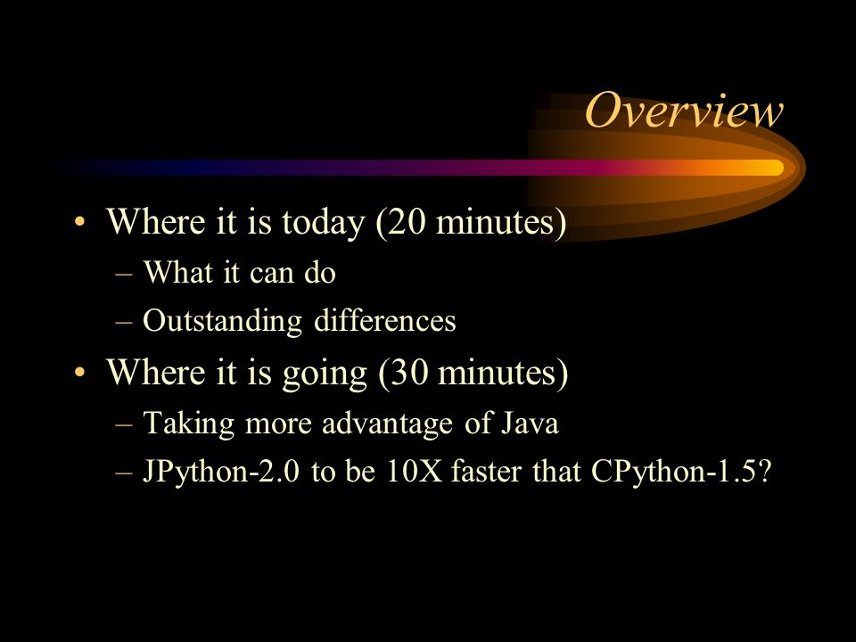 Overview Where it is today (20 minutes) –What it can do –Outstanding differences Where it is going (30 minutes) –Taking more advantage of Java –JPython-2.0 to be 10X faster that CPython-1.5