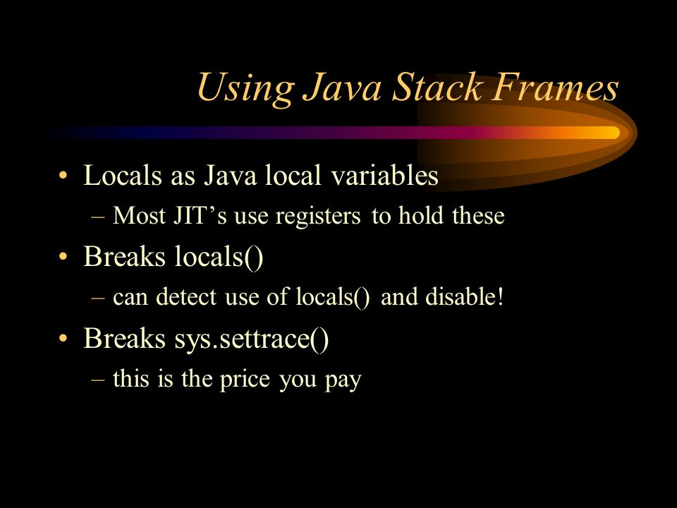 Using Java Stack Frames Locals as Java local variables –Most JITs use registers to hold these Breaks locals() –can detect use of locals() and disable.