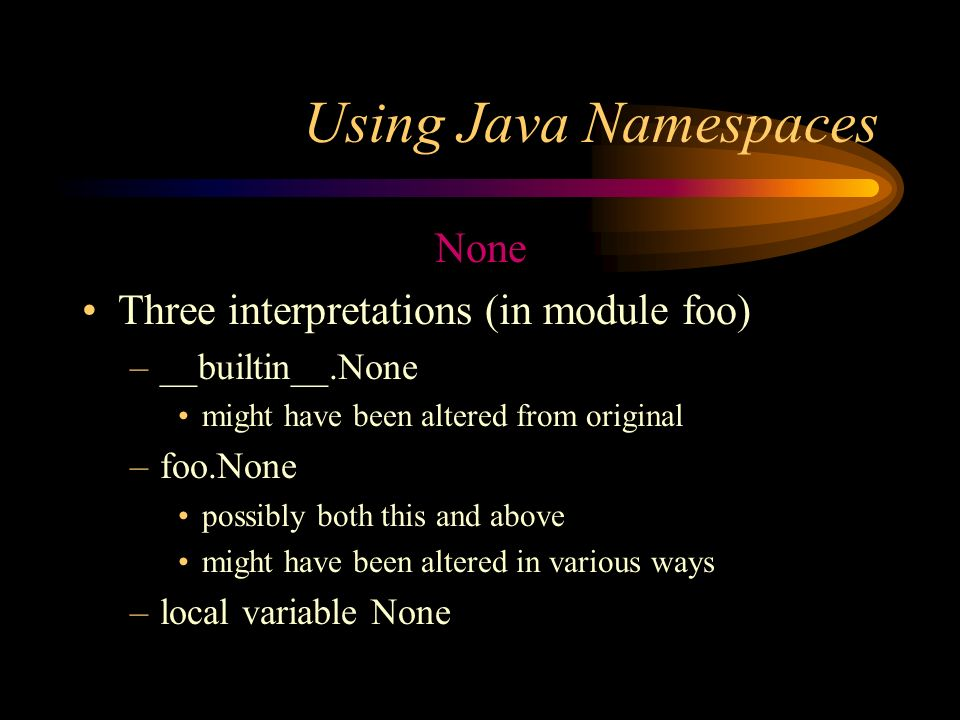 Using Java Namespaces None Three interpretations (in module foo) –__builtin__.None might have been altered from original –foo.None possibly both this and above might have been altered in various ways –local variable None