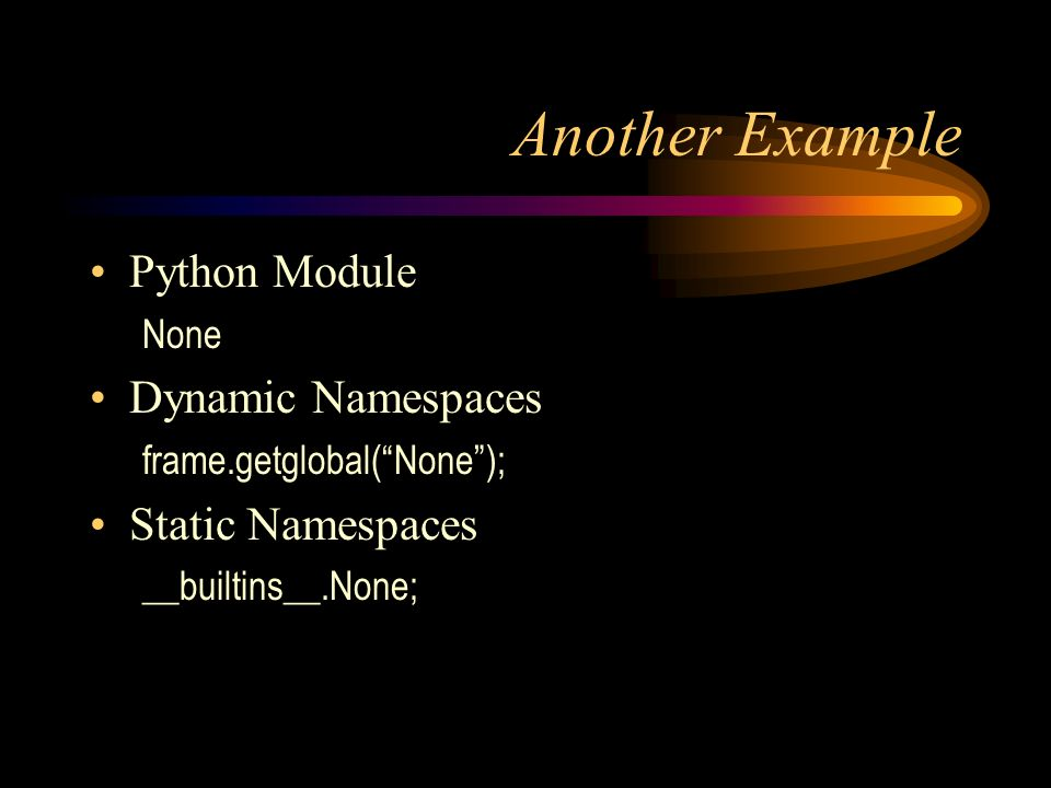 Another Example Python Module None Dynamic Namespaces frame.getglobal(None); Static Namespaces __builtins__.None;