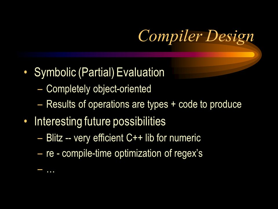 Compiler Design Symbolic (Partial) Evaluation –Completely object-oriented –Results of operations are types + code to produce Interesting future possibilities –Blitz -- very efficient C++ lib for numeric –re - compile-time optimization of regexs –…