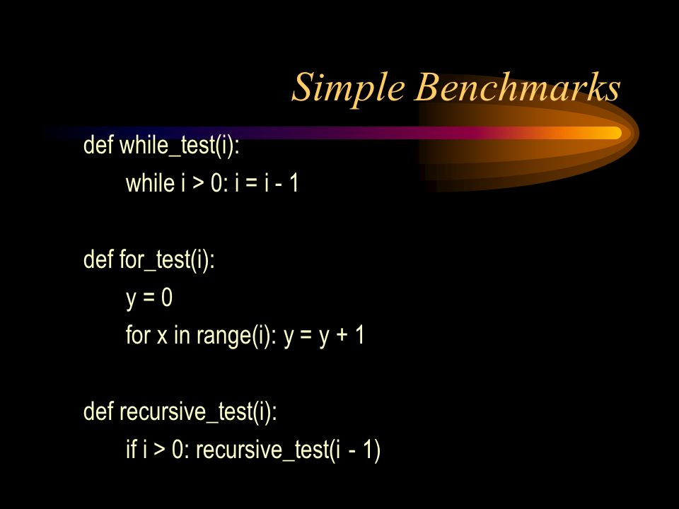 Simple Benchmarks def while_test(i): while i > 0: i = i - 1 def for_test(i): y = 0 for x in range(i): y = y + 1 def recursive_test(i): if i > 0: recursive_test(i - 1)