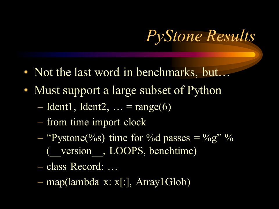 PyStone Results Not the last word in benchmarks, but… Must support a large subset of Python –Ident1, Ident2, … = range(6) –from time import clock –Pystone(%s) time for %d passes = %g % (__version__, LOOPS, benchtime) –class Record: … –map(lambda x: x[:], Array1Glob)